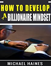 How To Develop A Billionaire Mindset: Understanding The Billionaire Mind And Leveraging It To Enhance Your Success