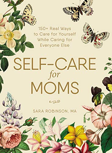 Self-Care for Moms: 150+ Real Ways to Care for Yourself While Caring for Everyone Else