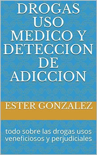 Drogas uso medico y deteccion de adiccion: todo sobre las drogas usos veneficiosos y perjudiciales
