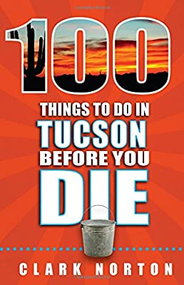 100 Things to Do in Tucson Before You Die (100 Things to Do Before You Die) from Reedy Press, LLC