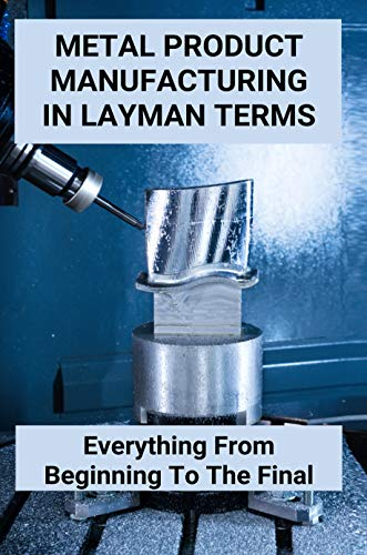 Metal Product Manufacturing In Layman Terms: Everything From Beginning To The Final: Layman'S Terms In A Sentence (English Edition)