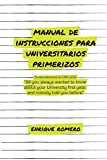MANUAL DE INSTRUCCIONES PARA UNIVERSITARIOS PRIMERIZOS: All you always wanted to know about your university first year and nobody told you before