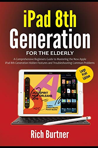 iPad 8th Generation for the Elderly (Large Print Edition): A Comprehensive Beginners Guide to Mastering the New Apple iPad 8th Generation Hidden Features and Troubleshooting Common Problems