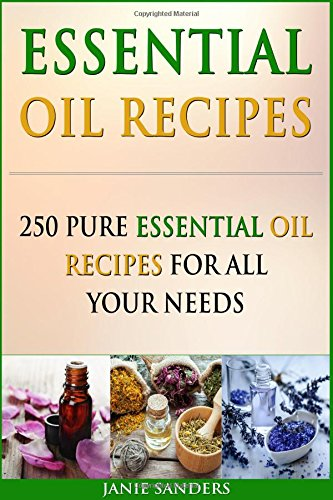 Essential Oil Recipes: 250 Pure Essential Oil Recipes for All Your Needs:...