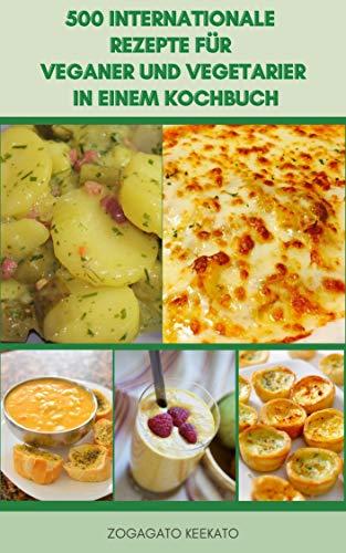 500 Internationale Rezepte Für Veganer Und Vegetarier In Einem Kochbuch : Suppen, Eintöpfe, Bohnen, Brote, Gewürze, Nudeln, Mediterrane Pasta, Tofu, Gurken, Saucen, Salate, Sandwiches, Pfannkuchen