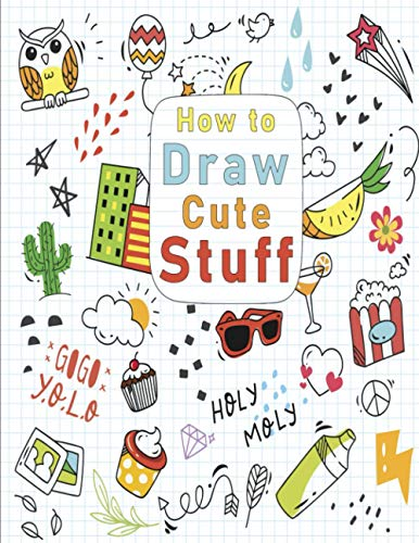 How to Draw Cute Stuff: How to Draw All the Things Kids,How to Draw Cute stuff,Drawing Cool Stuff Easy,How to Draw Everything Book,How to Draw Everything Cute,Draw Cool Stuff book girls