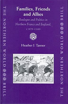 Families, Friends and Allies: Boulogne and Politics in Northern France and England, C.879-1160 (Northern World) by Heather J Tanner (2003-11-27)