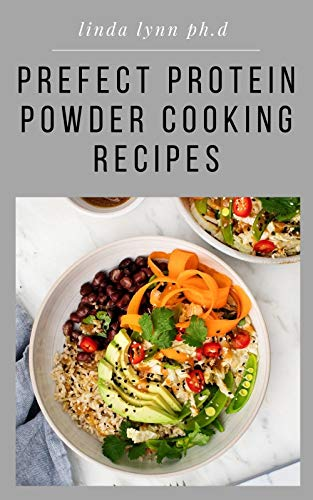PREFECT PROTEIN POWDER COOKING RECIPES : Ultimate Guide Plus Delicious Healthy Protein Recipes and Fat Burning Natural, And Organic and Diet Program