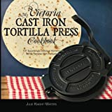 My Victoria Cast Iron Tortilla Press Cookbook: 101 Surprisingly Delicious Homemade Tortilla Recipes with Instructions (Victoria Cast Iron Tortilla Press Recipes)