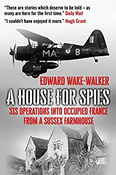 A House For Spies: SIS Operations into Occupied France from a Sussex Farmhouse by [Edward Wake-Walker]