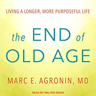 The End of Old Age     Living a Longer, More Purposeful Life              By:                                                                                                                                 Marc E. Agronin MD                               Narrated by:                                                                                                                                 Walter Dixon                      Length: 5 hrs and 44 mins     2 ratings     Overall 4.0