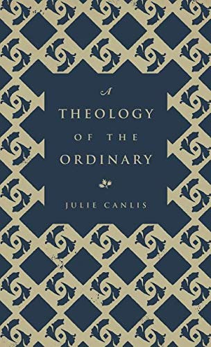 Compare Textbook Prices for A Theology of the Ordinary  ISBN 9780692840283 by Julie Canlis