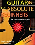 Guitar For Absolute Beginners: For Acoustic or Electric Guitar