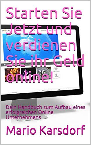 Starten Sie Jetzt und verdienen Sie ihr Geld online!: Dein Handbuch zum Aufbau eines erfolgreichen Online Unternehmens (German Edition)