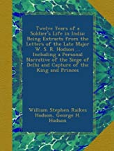 Twelve Years of a Soldier's Life in India: Being Extracts from the Letters of the Late Major W. S. R. Hodson ... Including a Personal Narrative of the ... of Delhi and Capture of the King and Princes