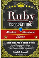 Ruby Programming: A True Beginner's Guide! Problem Solving, Code, Data Science, Data Structures & Algorithms: Code Like a Pro in 24 Hours or Less! (Master's Handbook)