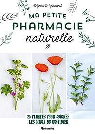 Ma petite pharmacie naturelle : 25 plantes pour soigner les maux du quotidien par Marie de Hennezel