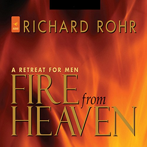 Fire from Heaven     A Retreat for Men              By:                                                                                                                                 Richard Rohr O.F.M.                               Narrated by:                                                                                                                                 Richard Rohr O.F.M.                      Length: 8 hrs and 47 mins     1 rating     Overall 5.0
