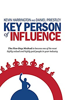 Key Person of Influence: The Five-Step Method to become one of the most highly valued and highly paid people in your industry by [Kevin Harrington, Daniel Priestley]