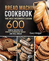 Bread Machine CookBook: The Best Beginners guide,600 simple recipes For Perfect Homemade Bread and Roll Bread