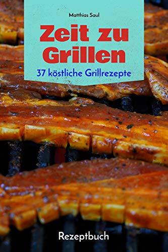 Zeit zu Grillen - 37 köstliche Grillrezepte: Rezeptbuch