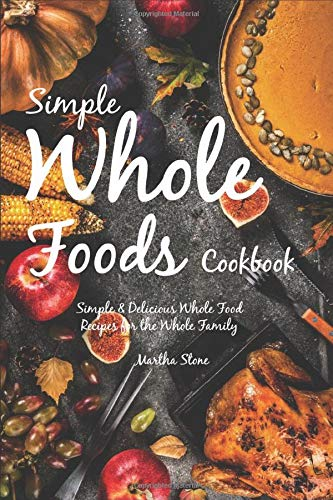 Simple Whole Foods Cookbook: Simple & Delicious Whole Food...