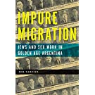 Impure Migration: Jews and Sex Work in Golden Age Argentina (Jewish Cultures of the World)