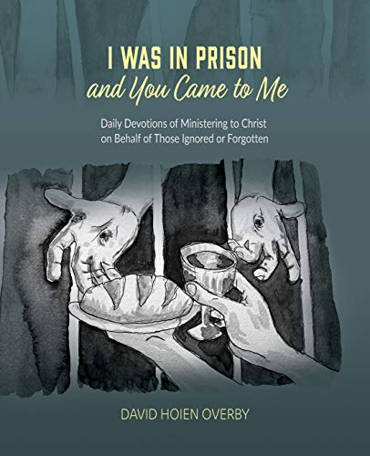 I Was in Prison and You Came to Me: Daily Devotions of Ministering to Christ on Behalf of Those Ignored or Forgotten