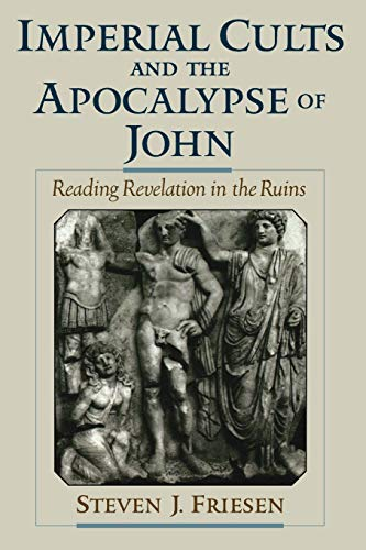 Imperial Cults and the Apocalypse of John: Reading Revelation in the Ruins