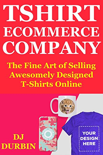 T-Shirt Ecommerce Company: The Fine Art of Selling Awesomely Designed T-Shirts Online. Product Research, Finding Designers & Creating a Teespring Drop ... That Makes Passive Income. (English Edition)