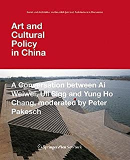 Art and Cultural Policy in China: A Conversation between Ai Weiwei, Uli Sigg and Yung Ho Chang, moderated by Peter Pakesch (Kunst und Architektur im ... (German and English Edition)