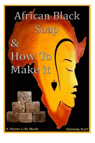 African Black Soap & How to Make It: A Complete Guide to African Black Soap: Volume 5 (A Home Life Book)