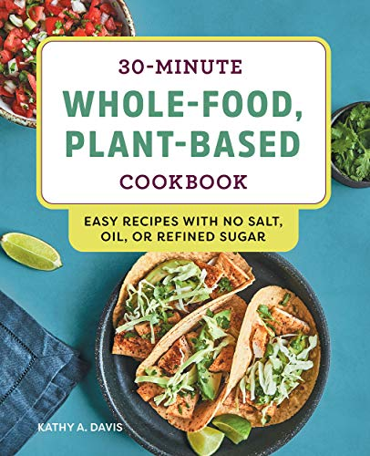 30-Minute Whole-Food, Plant-Based Cookbook: Easy Recipes with No Salt, Oil, or Refined Sugar