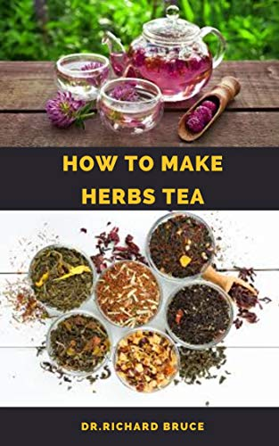 HOW TO MAKE HERBS TEA : Step By Step Guide To Making/Growing Your Own Herbs Tea To Boost Immunity,Weight Loss ,Healing And Lot More (English Edition)