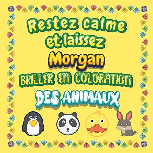 Restez calme et laissez Morgan briller en coloration des animaux: Mon livre de coloriage animaux —Apprendre à colorier pour enfants À partir de 2 ans ... & filles, beaux motifs animaux pour Morgan