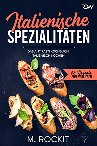 Italienische Spezialitäten, Das Antipasti Kochbuch.: Italienisch kochen. (66 Rezepte zum Verlieben 58)
