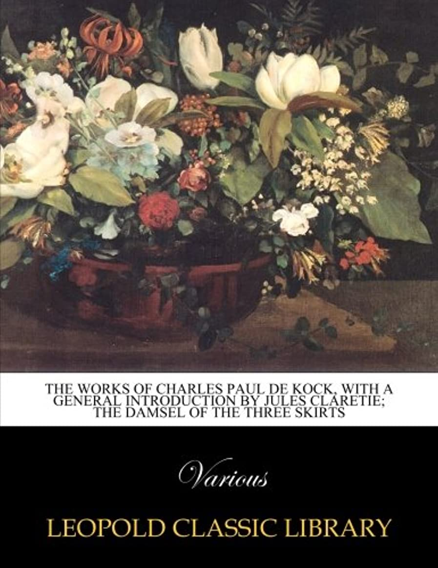 上回るコンバーチブル強風The works of Charles Paul de Kock, With a general introduction by Jules Claretie; The Damsel of the Three Skirts