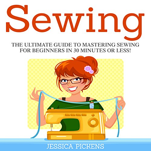 Sewing: The Ultimate Guide to Mastering Sewing for Beginners in 30 Minutes or Less! audiobook cover art