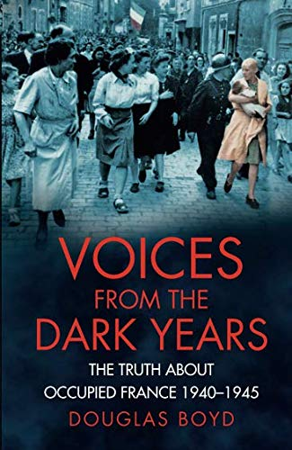 Voices from the Dark Years: The Truth About Occupied France 1940-1945
