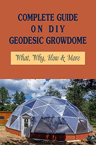 Complete Guide On DIY Geodesic Growdome: What, Why, How & More: Garden Design Kindle Store (English Edition)