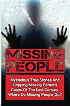 Missing People: Mysterious True Stories And Gripping Missing Persons Cases Of The Last Century: Where Do Missing People Go? (Missing People, Missing ... Conspiracy Theories) (Volume 2)