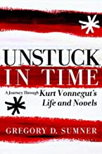 Unstuck in Time: A Journey Through Kurt Vonnegut's Life and Novels