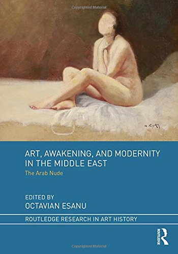Art, Awakening, and Modernity in the Middle East: The Arab Nude (Routledge Research in Art History)