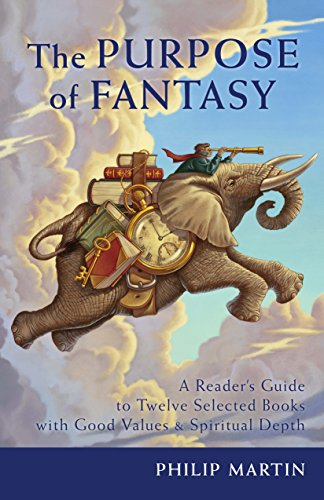 Book: The Purpose of Fantasy - A Reader's Guide to Twelve Selected Books with Good Values and Spiritual Depth by Philip Martin