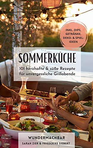 Sommerküche: 101 herzhafte und süße Rezepte für unvergessliche Grillabende - Inklusive Dips, Getränke, Deko & Spielideen