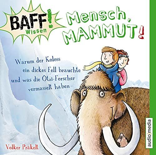 BAFF! Wissen - Mensch, Mammut!: Warum der Koloss ein dickes Fell brauchte und was die Ötzi-Forscher vermasselt haben: Warum der Koloss ein dickes Fell ... was die Ötzi-Forscher vermasselt haben, 1 CD