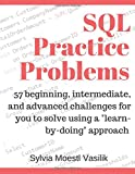 SQL Practice Problems: 57 beginning, intermediate, and advanced challenges for you to solve using a learn-by-doing approach