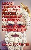 LUCACI FLORENTIN - PARFUM DE FERICIRE – PERFUME OF HAPPINESS MAGIC POETRY GRANDMASTER (English Edition)