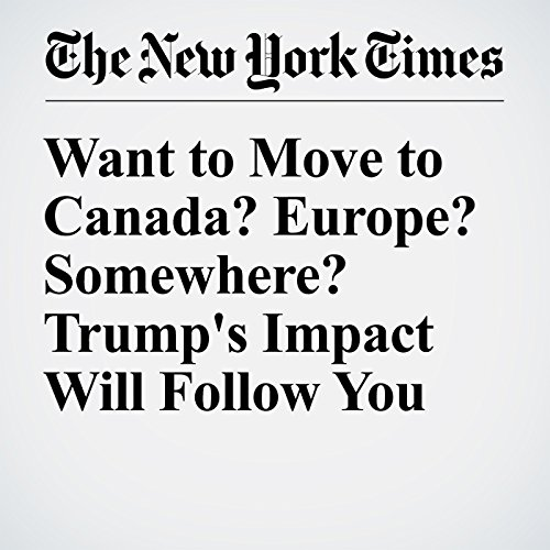 Want to Move to Canada? Europe? Somewhere? Trump's Impact Will Follow You cover art