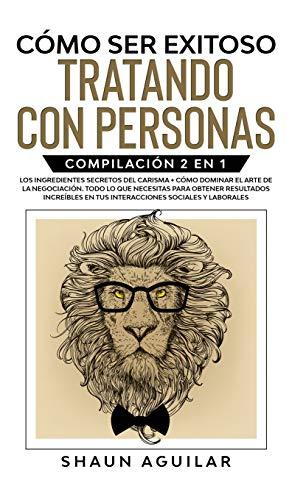 Cómo ser Exitoso Tratando con Personas: Compilación 2 en 1 - Los Ingredientes Secretos del Carisma
